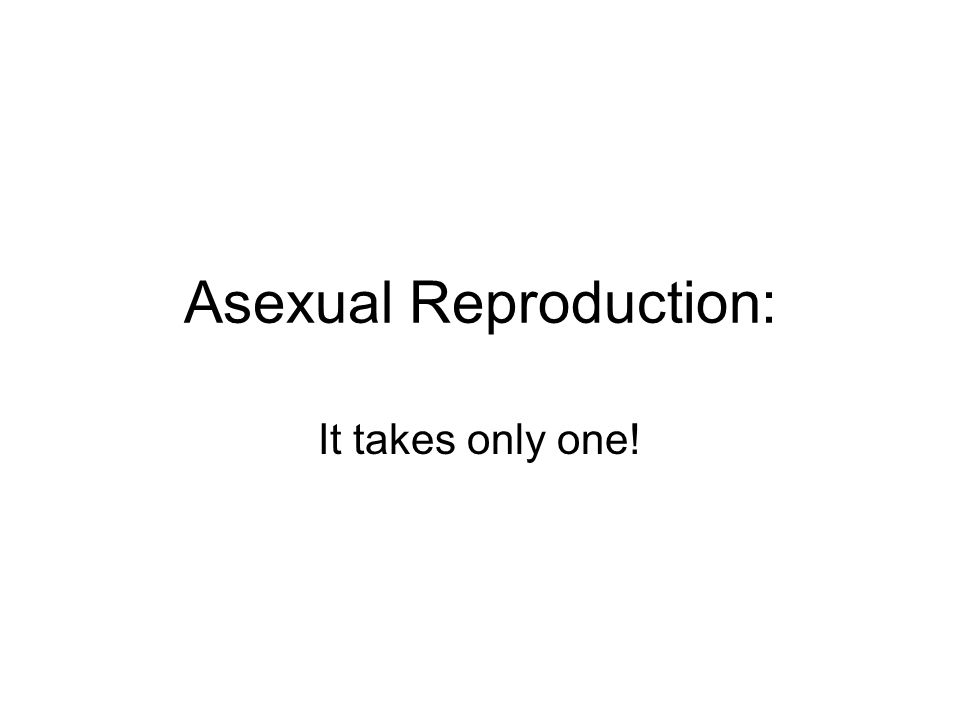Asexual Reproduction: It takes only one!