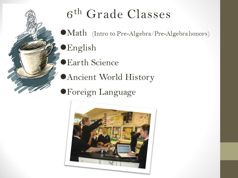 6 th Grade Classes Math (Intro to Pre-Algebra/Pre-Algebra honors) English Earth Science Ancient World History Foreign Language