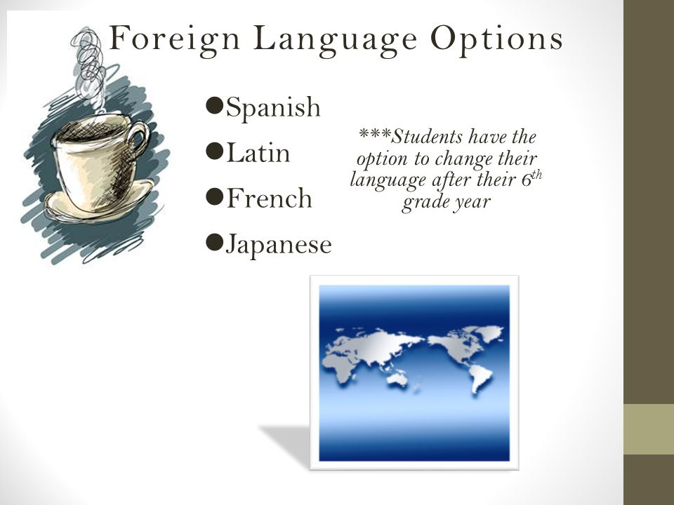 Spanish Latin French Japanese Foreign Language Options ***Students have the option to change their language after their 6 th grade year