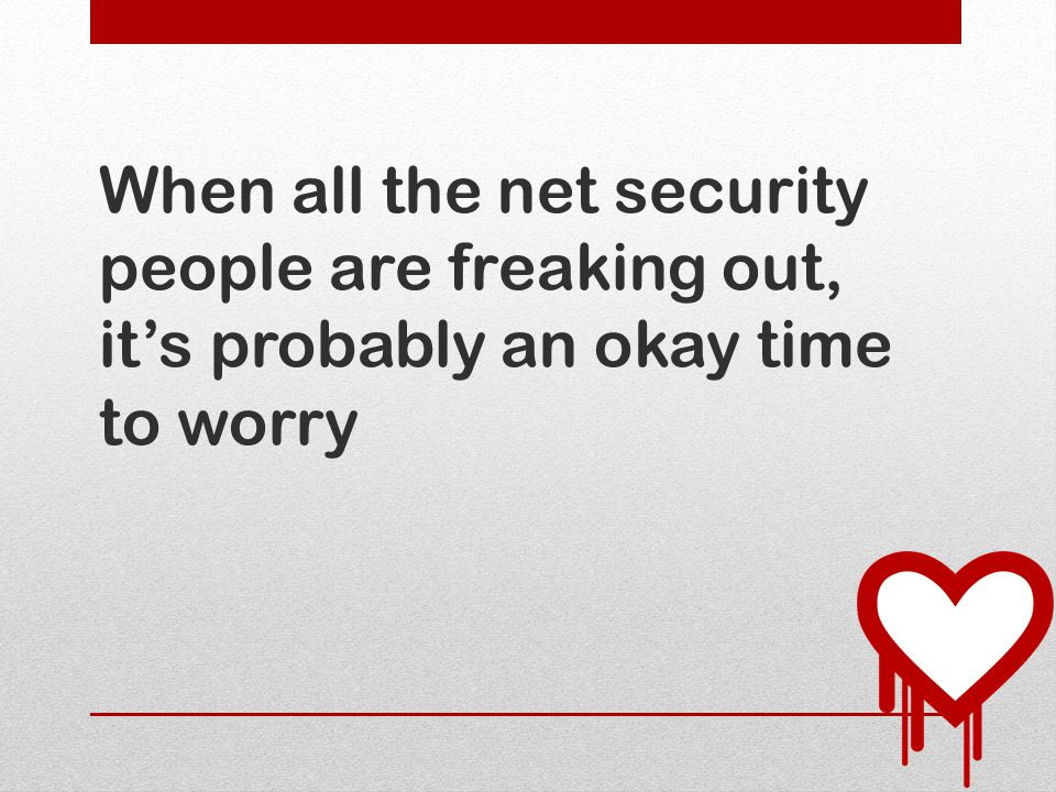 When all the net security people are freaking out, it's probably an okay time to worry