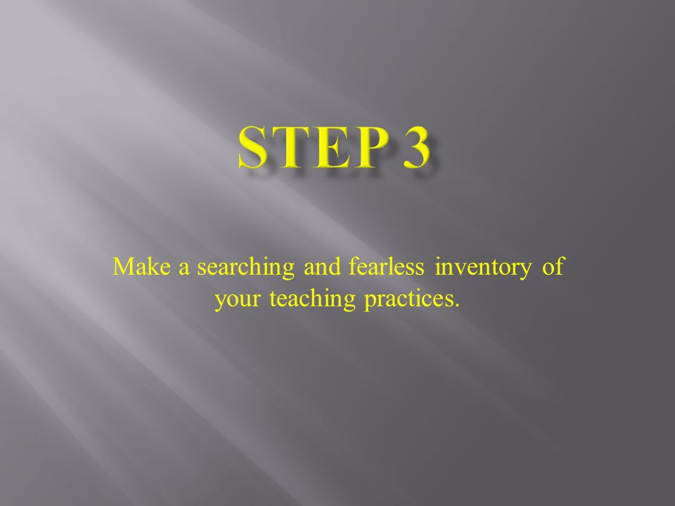 Make a searching and fearless inventory of your teaching practices.