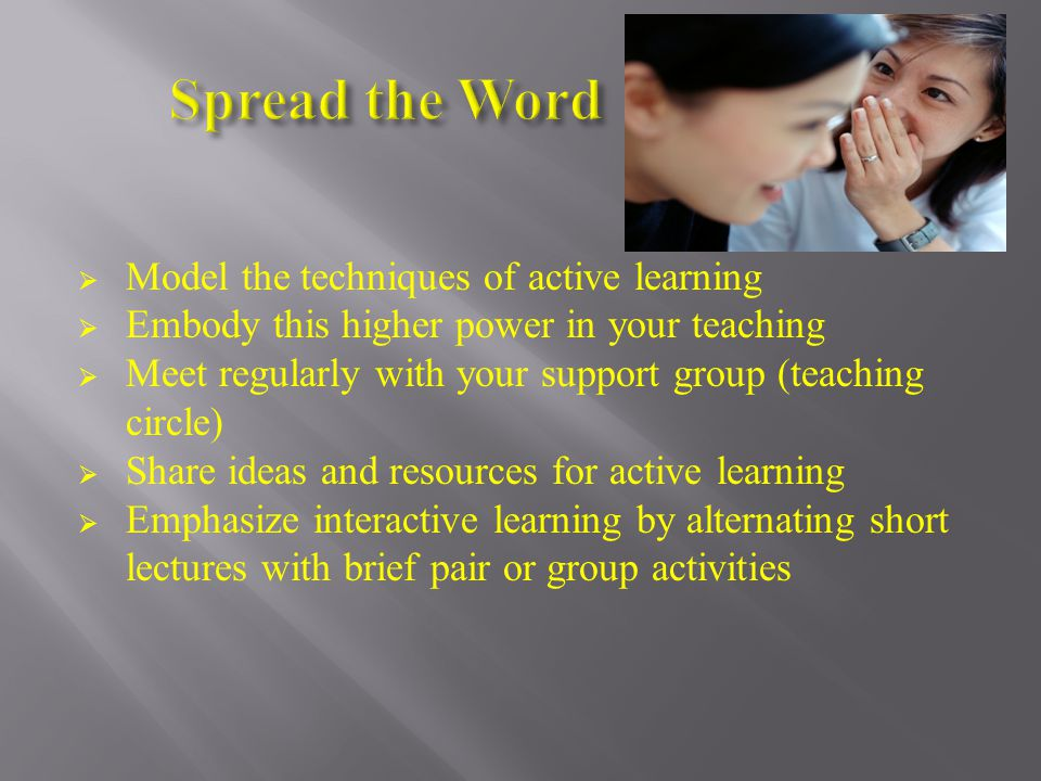  Model the techniques of active learning  Embody this higher power in your teaching  Meet regularly with your support group (teaching circle)  Share ideas and resources for active learning  Emphasize interactive learning by alternating short lectures with brief pair or group activities