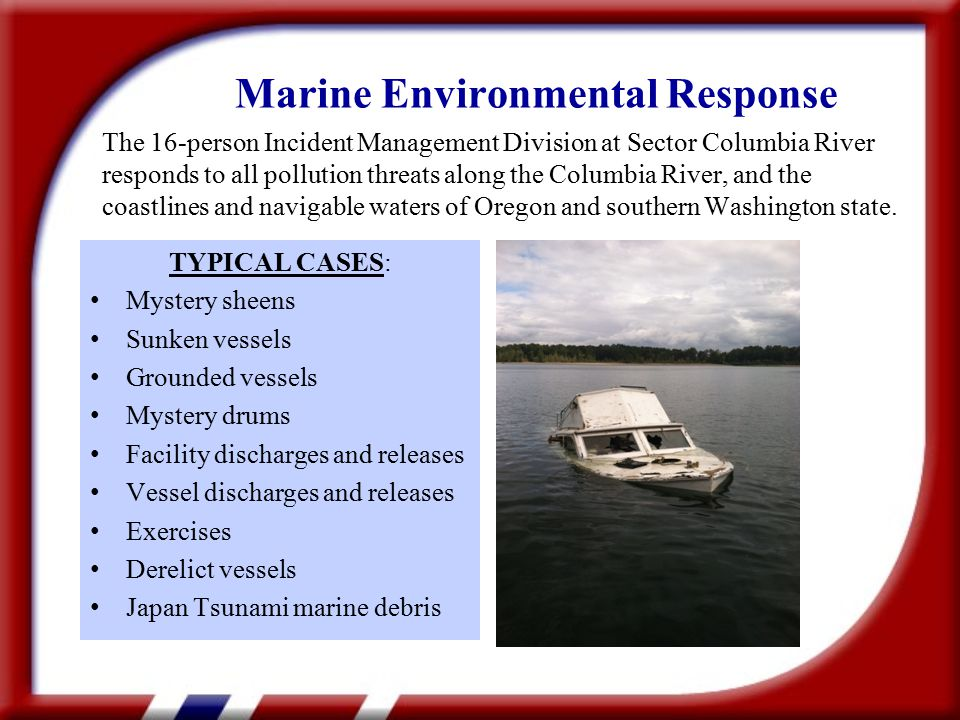 TYPICAL CASES: Mystery sheens Sunken vessels Grounded vessels Mystery drums Facility discharges and releases Vessel discharges and releases Exercises Derelict vessels Japan Tsunami marine debris Marine Environmental Response The 16-person Incident Management Division at Sector Columbia River responds to all pollution threats along the Columbia River, and the coastlines and navigable waters of Oregon and southern Washington state.