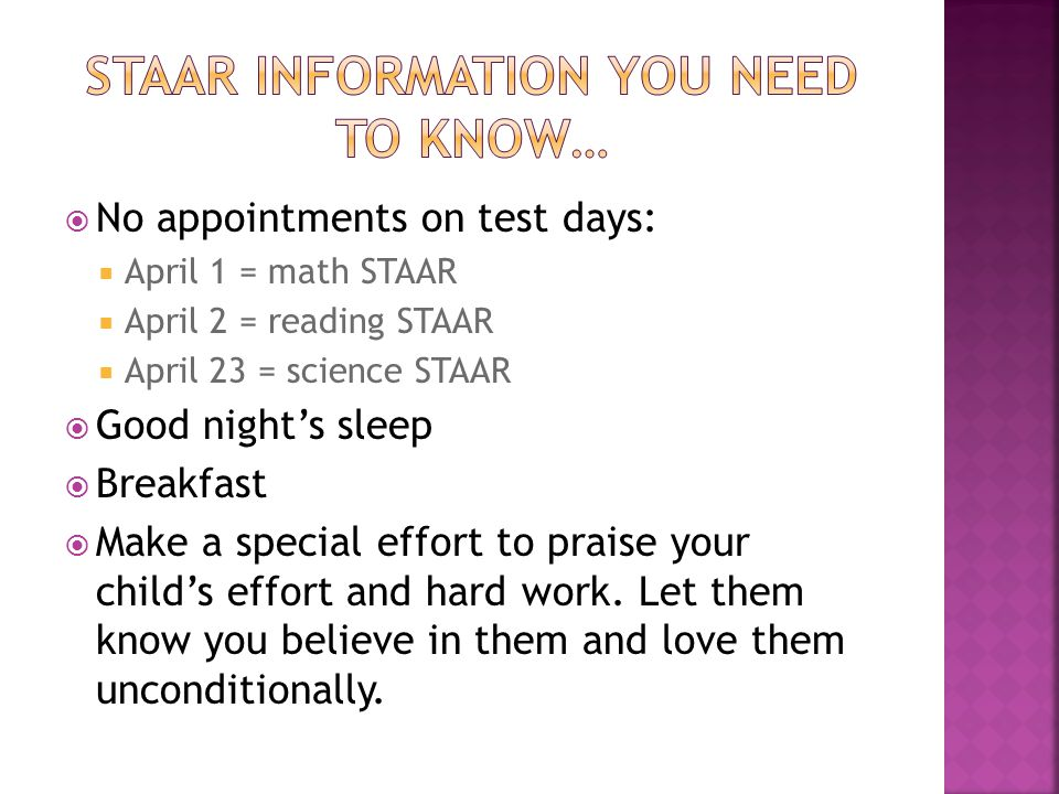  No appointments on test days:  April 1 = math STAAR  April 2 = reading STAAR  April 23 = science STAAR  Good night's sleep  Breakfast  Make a special effort to praise your child's effort and hard work.