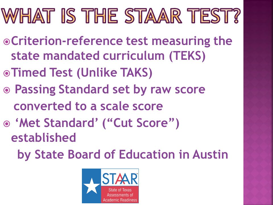  Criterion-reference test measuring the state mandated curriculum (TEKS)  Timed Test (Unlike TAKS)  Passing Standard set by raw score converted to a scale score  'Met Standard' ( Cut Score ) established by State Board of Education in Austin