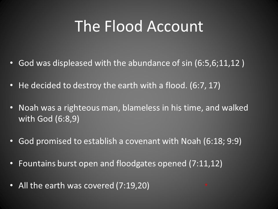 The Flood Account God was displeased with the abundance of sin (6:5,6;11,12 ) He decided to destroy the earth with a flood. (6:7, 17) Noah was a right