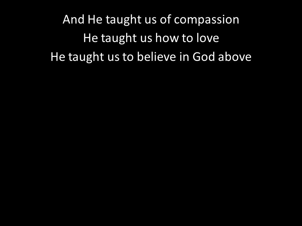 And He taught us of compassion He taught us how to love He taught us to believe in God above