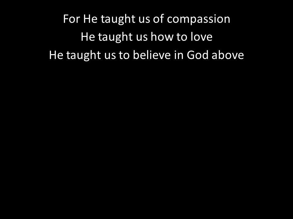 For He taught us of compassion He taught us how to love He taught us to believe in God above