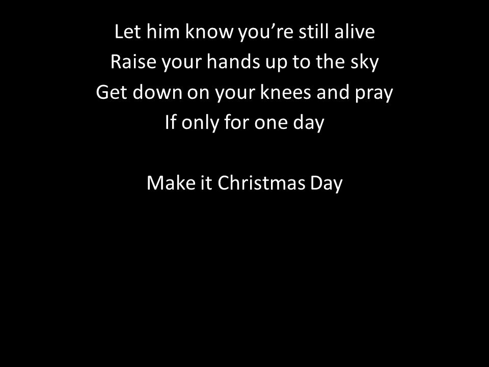 Let him know you're still alive Raise your hands up to the sky Get down on your knees and pray If only for one day Make it Christmas Day