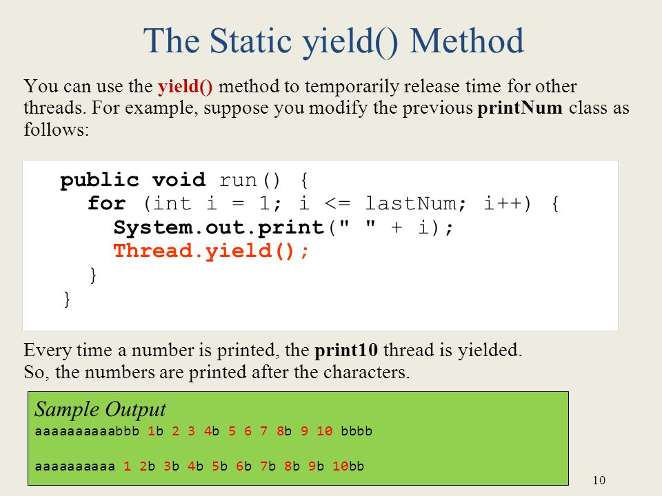 10 The Static yield() Method You can use the yield() method to temporarily release time for other threads.