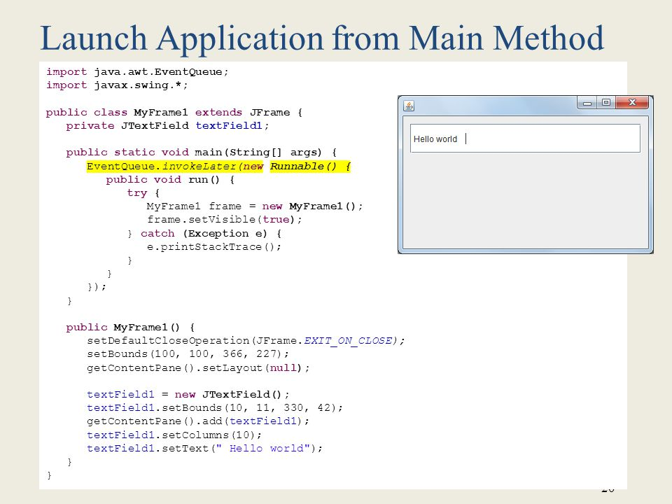 20 Launch Application from Main Method import java.awt.EventQueue; import javax.swing.*; public class MyFrame1 extends JFrame { private JTextField textField1; public static void main(String[] args) { EventQueue.invokeLater(new Runnable() { public void run() { try { MyFrame1 frame = new MyFrame1(); frame.setVisible(true); } catch (Exception e) { e.printStackTrace(); } }); } public MyFrame1() { setDefaultCloseOperation(JFrame.EXIT_ON_CLOSE); setBounds(100, 100, 366, 227); getContentPane().setLayout(null); textField1 = new JTextField(); textField1.setBounds(10, 11, 330, 42); getContentPane().add(textField1); textField1.setColumns(10); textField1.setText( Hello world ); }