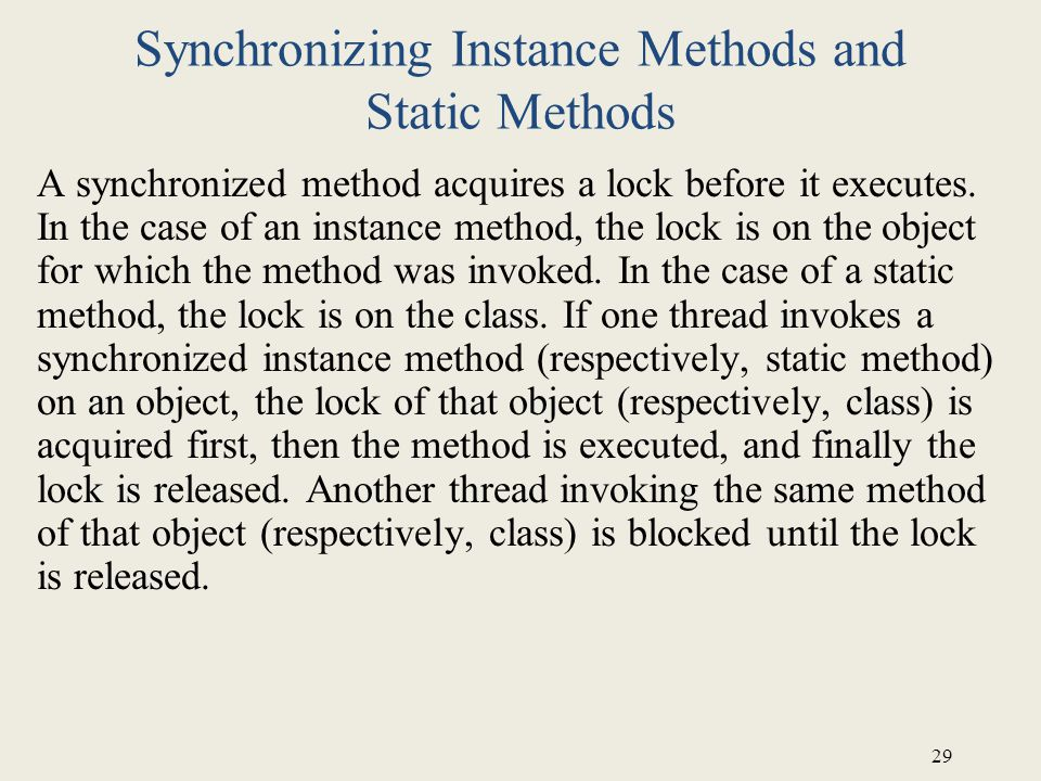 29 Synchronizing Instance Methods and Static Methods A synchronized method acquires a lock before it executes.