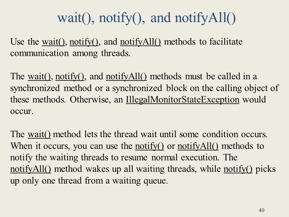 40 wait(), notify(), and notifyAll() Use the wait(), notify(), and notifyAll() methods to facilitate communication among threads. The wait(), notify()