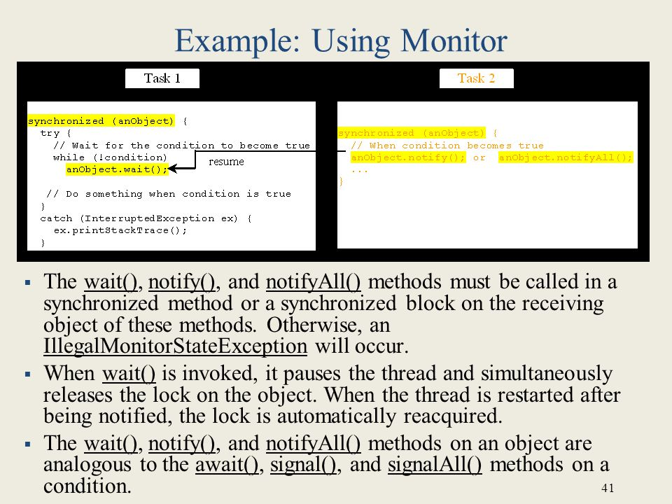 41 Example: Using Monitor  The wait(), notify(), and notifyAll() methods must be called in a synchronized method or a synchronized block on the receiving object of these methods.