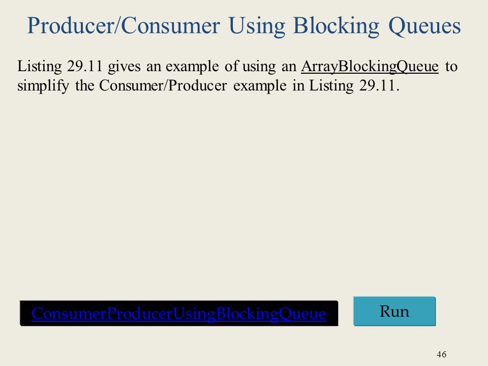 46 Producer/Consumer Using Blocking Queues Listing 29.11 gives an example of using an ArrayBlockingQueue to simplify the Consumer/Producer example in Listing 29.11.