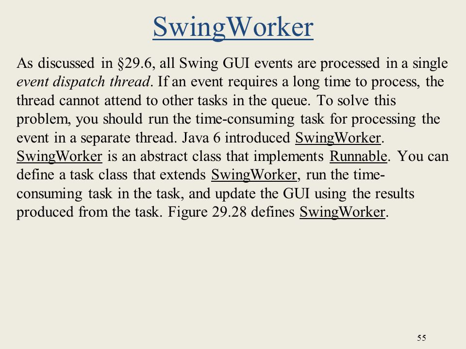 55 SwingWorker As discussed in §29.6, all Swing GUI events are processed in a single event dispatch thread.
