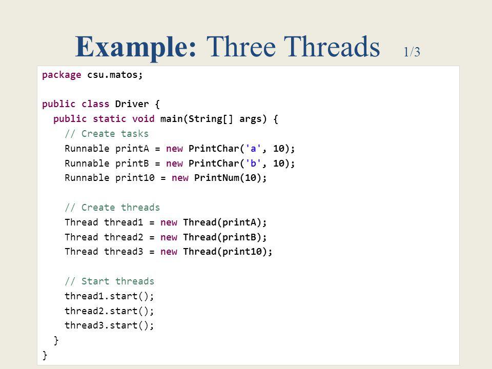 6 Example: Three Threads 1/3 package csu.matos; public class Driver { public static void main(String[] args) { // Create tasks Runnable printA = new P