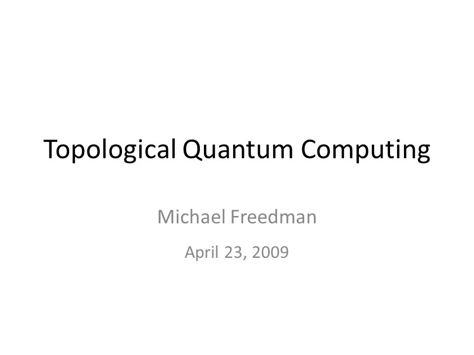 Topological Quantum Computing Michael Freedman April 23, 2009