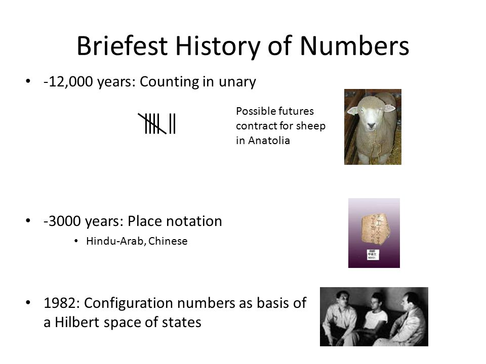 Briefest History of Numbers -12,000 years: Counting in unary -3000 years: Place notation Hindu-Arab, Chinese 1982: Configuration numbers as basis of a Hilbert space of states Possible futures contract for sheep in Anatolia