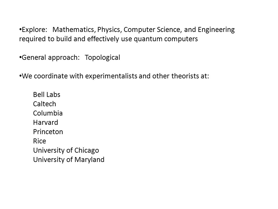 Explore: Mathematics, Physics, Computer Science, and Engineering required to build and effectively use quantum computers General approach: Topological We coordinate with experimentalists and other theorists at: Bell Labs Caltech Columbia Harvard Princeton Rice University of Chicago University of Maryland