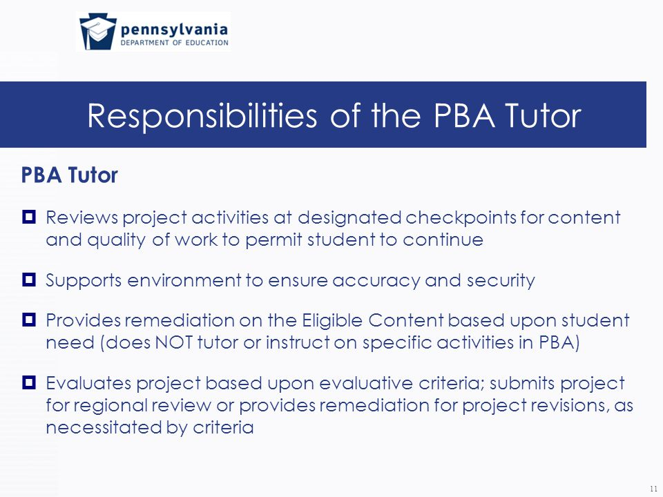 Responsibilities of the PBA Tutor PBA Tutor  Reviews project activities at designated checkpoints for content and quality of work to permit student to continue  Supports environment to ensure accuracy and security  Provides remediation on the Eligible Content based upon student need (does NOT tutor or instruct on specific activities in PBA)  Evaluates project based upon evaluative criteria; submits project for regional review or provides remediation for project revisions, as necessitated by criteria 11
