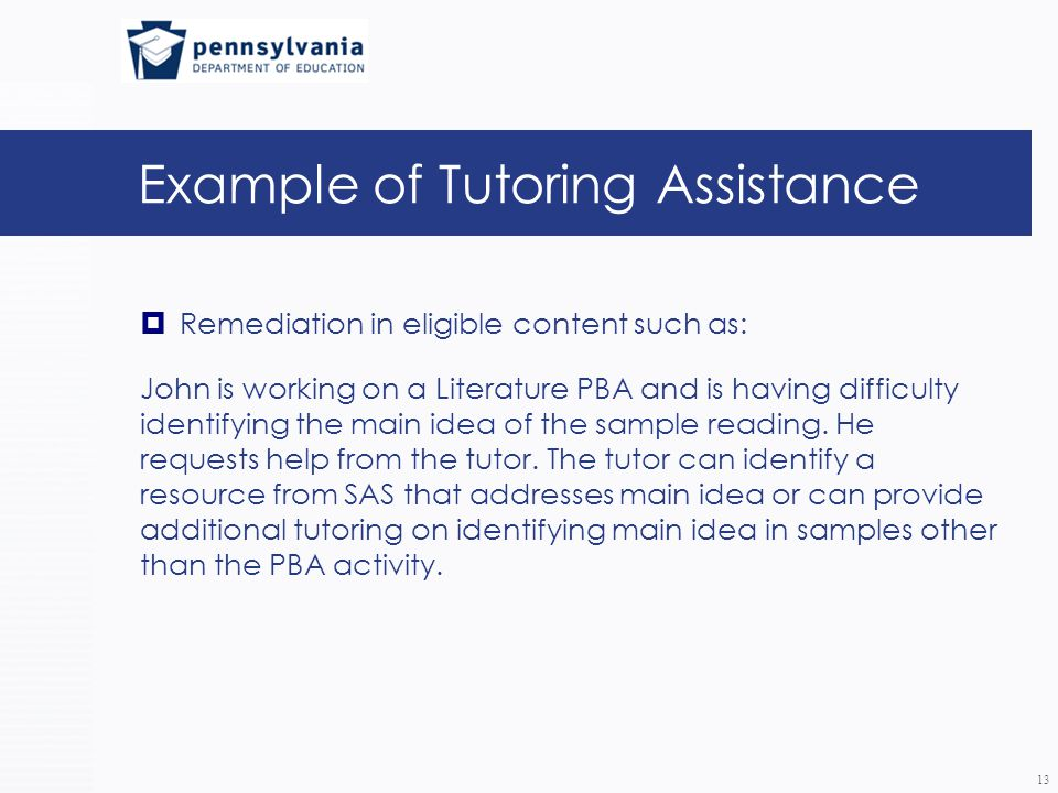 Example of Tutoring Assistance  Remediation in eligible content such as: John is working on a Literature PBA and is having difficulty identifying the main idea of the sample reading.