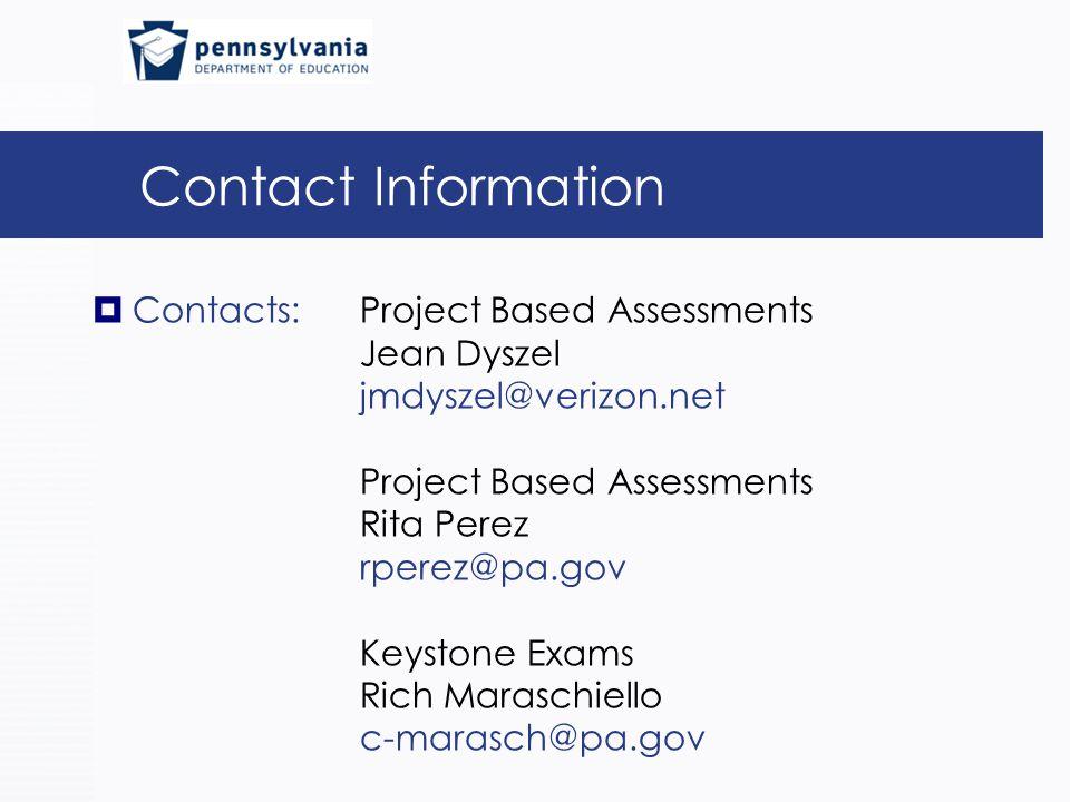 Contact Information  Contacts: Project Based Assessments Jean Dyszel jmdyszel@verizon.net Project Based Assessments Rita Perez rperez@pa.gov Keystone Exams Rich Maraschiello c-marasch@pa.gov