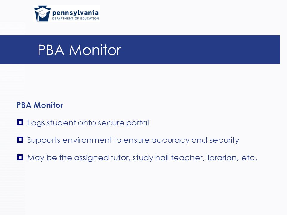 PBA Monitor  Logs student onto secure portal  Supports environment to ensure accuracy and security  May be the assigned tutor, study hall teacher, librarian, etc.
