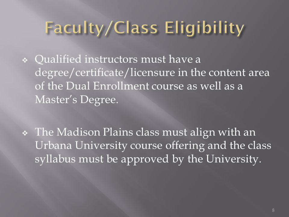  Qualified instructors must have a degree/certificate/licensure in the content area of the Dual Enrollment course as well as a Master's Degree.  The