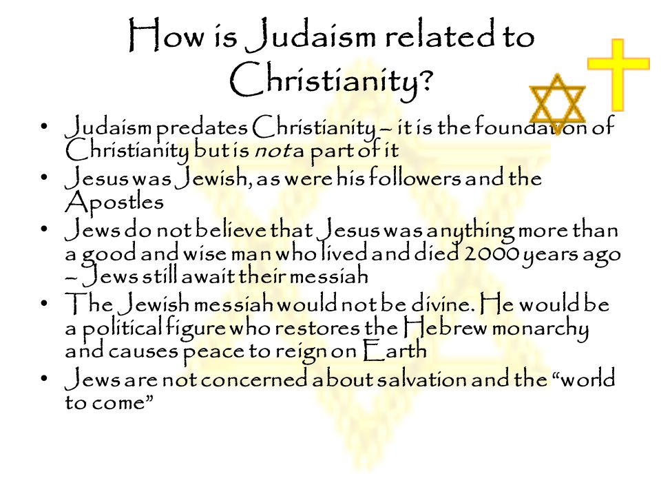 How is Judaism related to Christianity? Judaism predates Christianity – it is the foundation of Christianity but is not a part of it Jesus was Jewish,