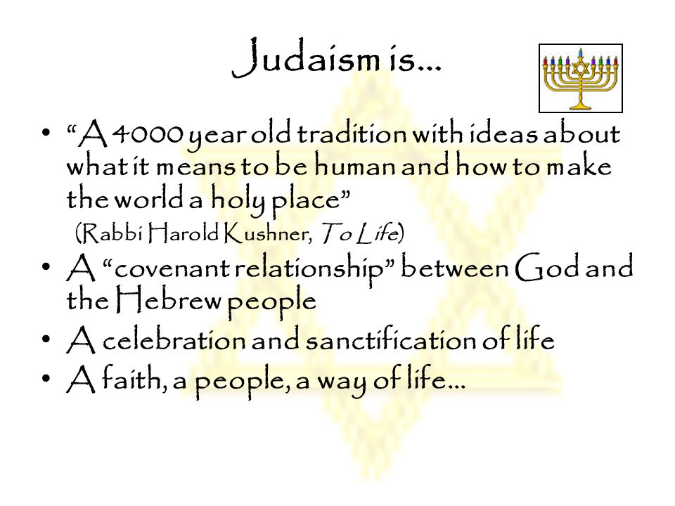 """Judaism is… """"A 4000 year old tradition with ideas about what it means to be human and how to make the world a holy place"""" (Rabbi Harold Kushner, To Li"""