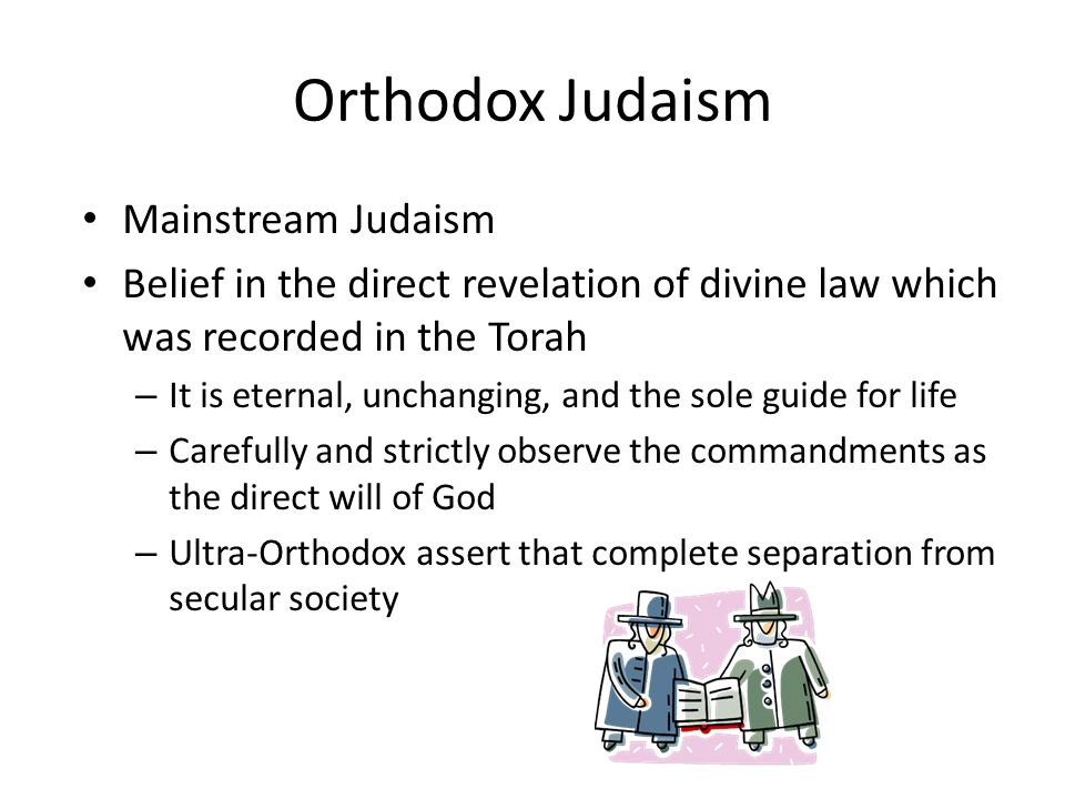 Orthodox Judaism Mainstream Judaism Belief in the direct revelation of divine law which was recorded in the Torah – It is eternal, unchanging, and the