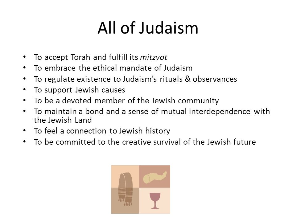 All of Judaism To accept Torah and fulfill its mitzvot To embrace the ethical mandate of Judaism To regulate existence to Judaism's rituals & observan