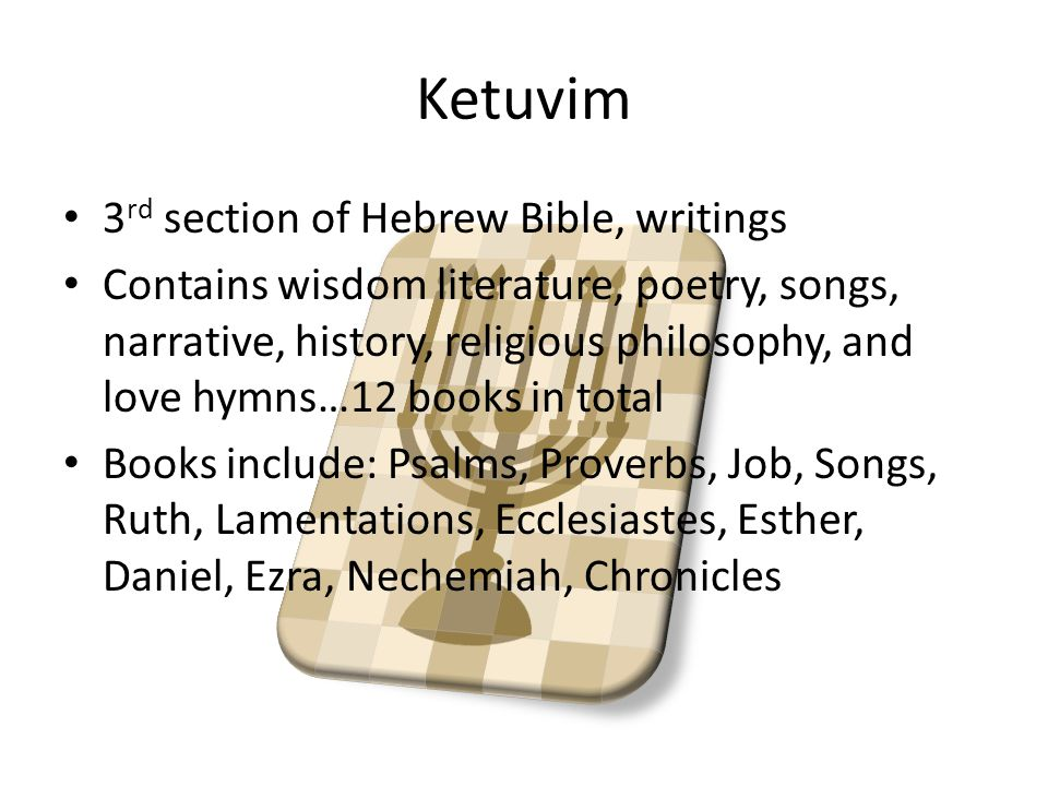 Ketuvim 3 rd section of Hebrew Bible, writings Contains wisdom literature, poetry, songs, narrative, history, religious philosophy, and love hymns…12