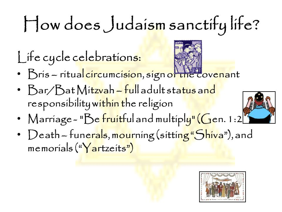 How does Judaism sanctify life? Life cycle celebrations: Bris – ritual circumcision, sign of the covenant Bar/Bat Mitzvah – full adult status and resp