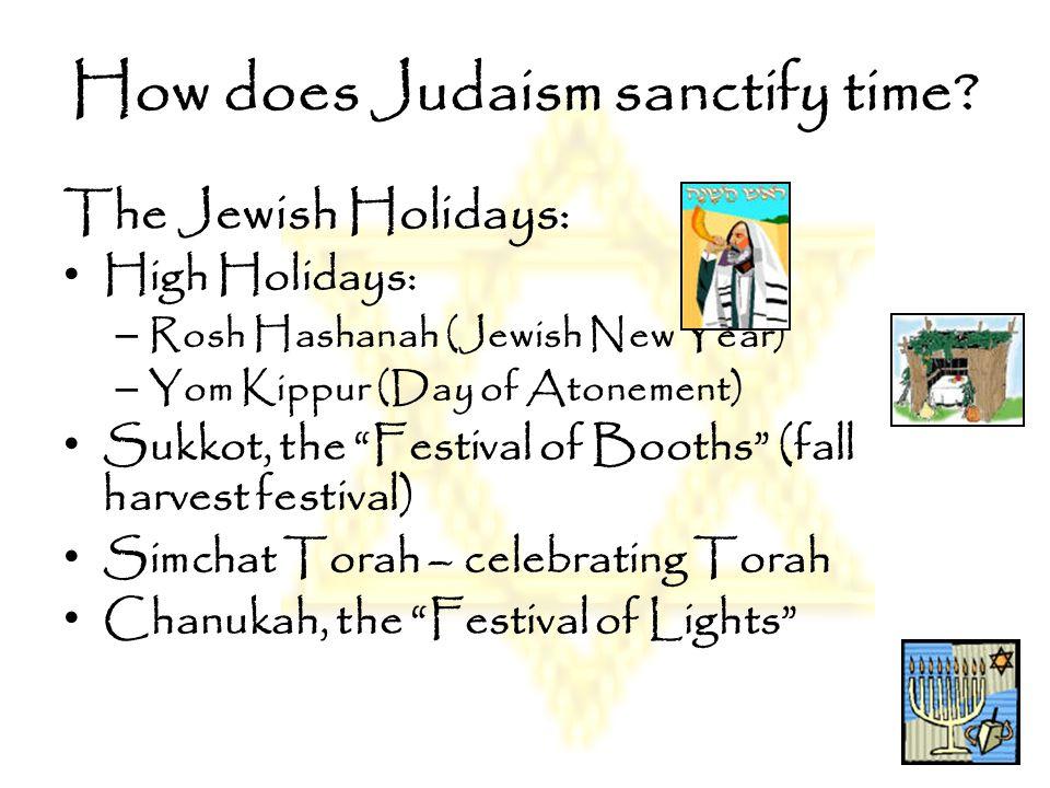 "How does Judaism sanctify time? The Jewish Holidays: High Holidays: – Rosh Hashanah (Jewish New Year) – Yom Kippur (Day of Atonement) Sukkot, the ""Fes"