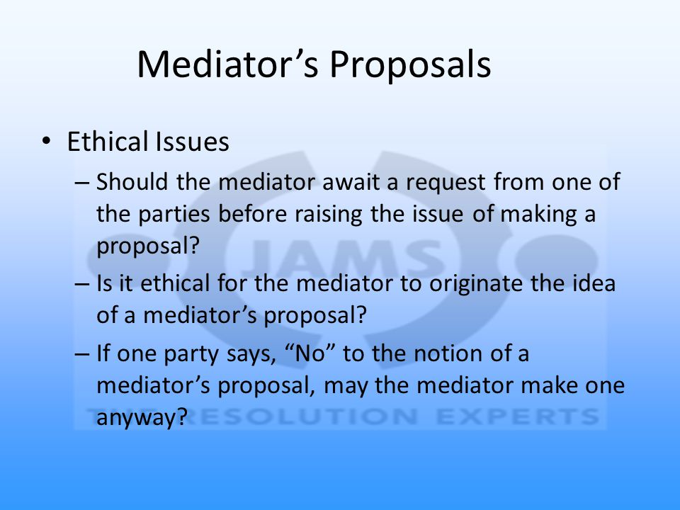 Mediator's Proposals Ethical Issues – Should the mediator await a request from one of the parties before raising the issue of making a proposal? – Is