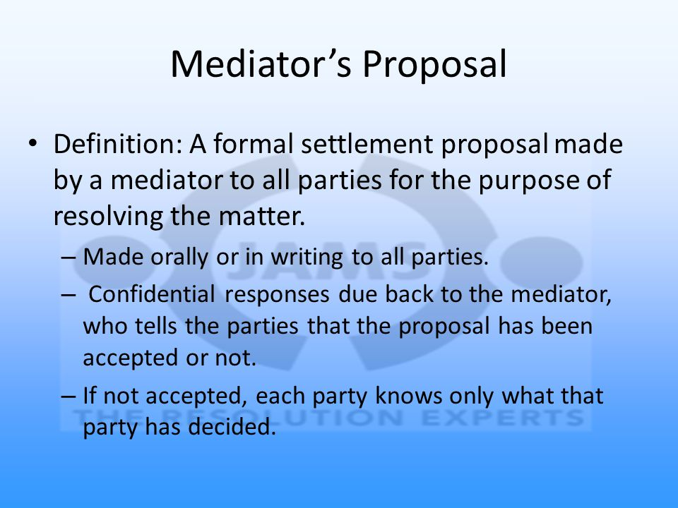 Definition: A formal settlement proposal made by a mediator to all parties for the purpose of resolving the matter.