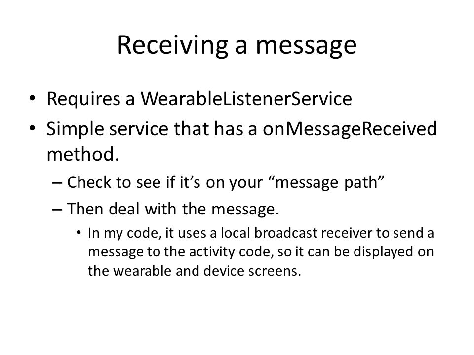 Receiving a message Requires a WearableListenerService Simple service that has a onMessageReceived method.