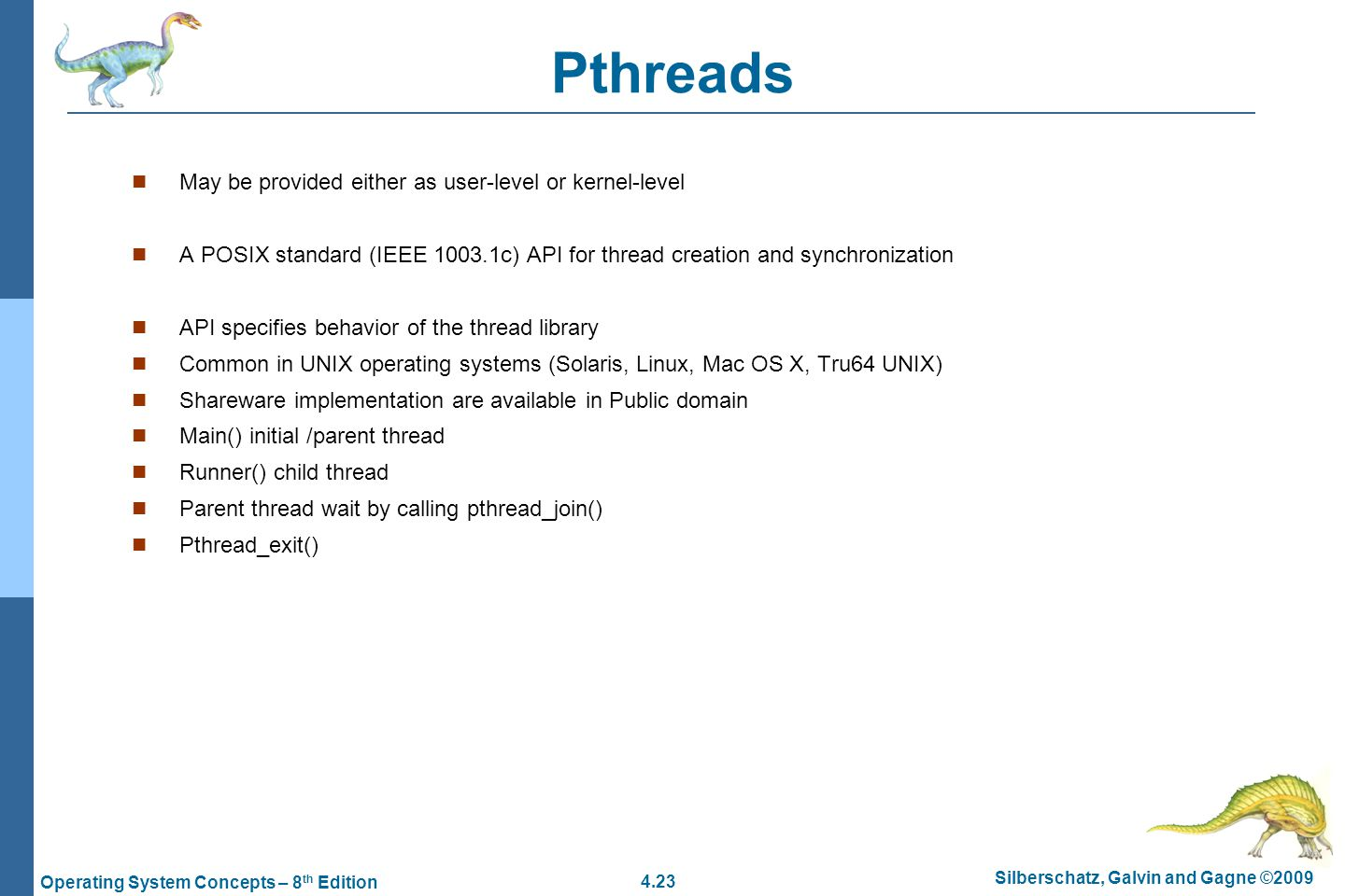 4.23 Silberschatz, Galvin and Gagne ©2009 Operating System Concepts – 8 th Edition Pthreads May be provided either as user-level or kernel-level A POSIX standard (IEEE 1003.1c) API for thread creation and synchronization API specifies behavior of the thread library Common in UNIX operating systems (Solaris, Linux, Mac OS X, Tru64 UNIX) Shareware implementation are available in Public domain Main() initial /parent thread Runner() child thread Parent thread wait by calling pthread_join() Pthread_exit()