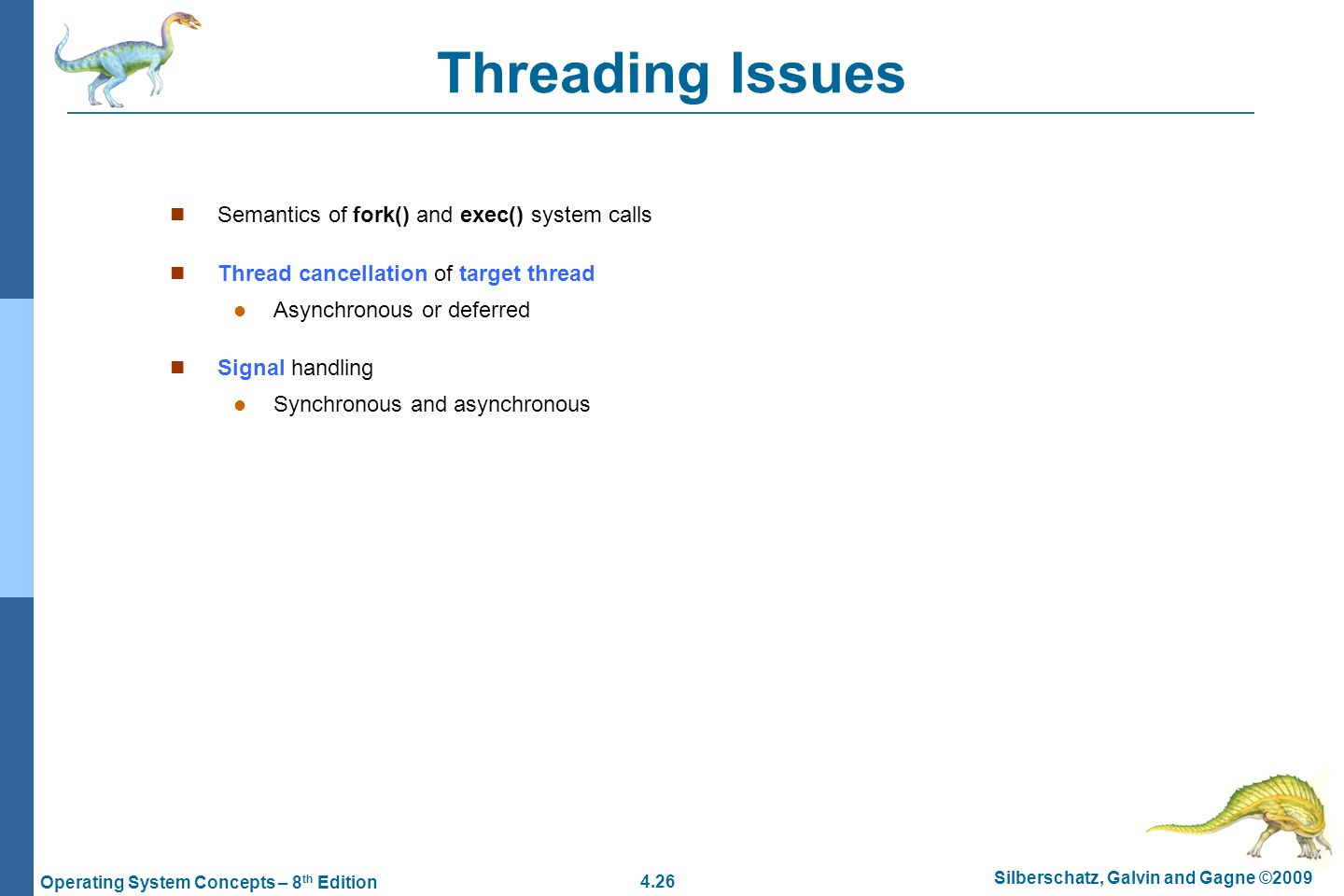 4.26 Silberschatz, Galvin and Gagne ©2009 Operating System Concepts – 8 th Edition Threading Issues Semantics of fork() and exec() system calls Thread cancellation of target thread Asynchronous or deferred Signal handling Synchronous and asynchronous