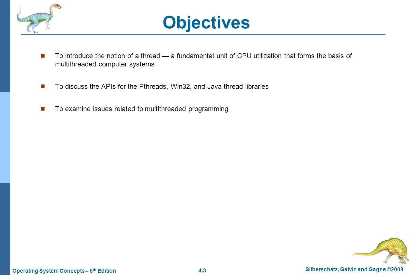4.3 Silberschatz, Galvin and Gagne ©2009 Operating System Concepts – 8 th Edition Objectives To introduce the notion of a thread — a fundamental unit of CPU utilization that forms the basis of multithreaded computer systems To discuss the APIs for the Pthreads, Win32, and Java thread libraries To examine issues related to multithreaded programming
