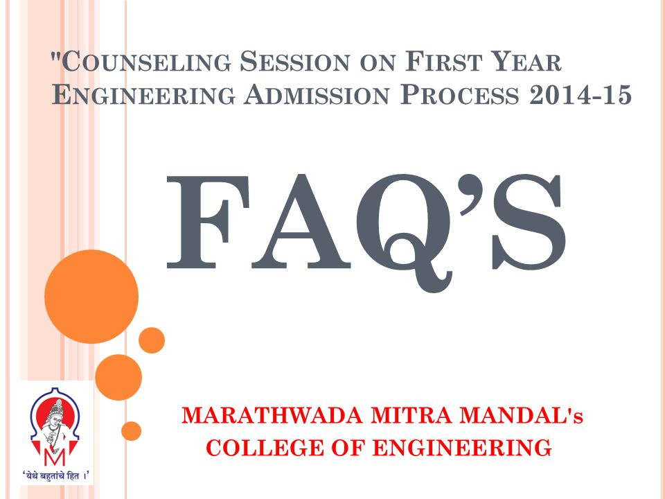 C OUNSELING S ESSION ON F IRST Y EAR E NGINEERING A DMISSION P ROCESS 2014-15 FAQ'S MARATHWADA MITRA MANDAL s COLLEGE OF ENGINEERING