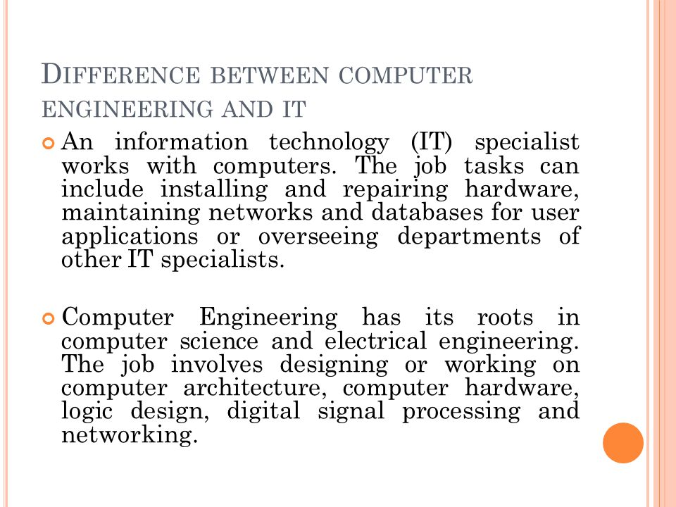 D IFFERENCE BETWEEN COMPUTER ENGINEERING AND IT An information technology (IT) specialist works with computers.