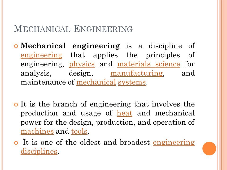 M ECHANICAL E NGINEERING Mechanical engineering is a discipline of engineering that applies the principles of engineering, physics and materials science for analysis, design, manufacturing, and maintenance of mechanical systems.