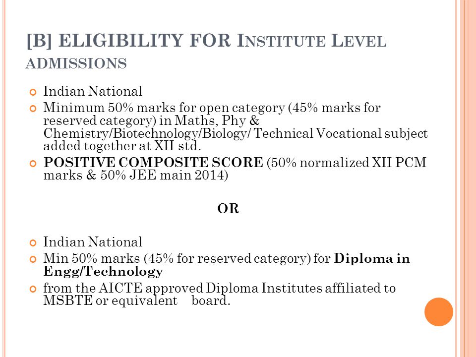 [B] ELIGIBILITY FOR I NSTITUTE L EVEL ADMISSIONS Indian National Minimum 50% marks for open category (45% marks for reserved category) in Maths, Phy & Chemistry/Biotechnology/Biology/ Technical Vocational subject added together at XII std.