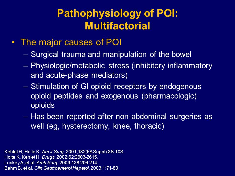Pathophysiology of POI: Multifactorial The major causes of POI –Surgical trauma and manipulation of the bowel –Physiologic/metabolic stress (inhibitory inflammatory and acute-phase mediators) –Stimulation of GI opioid receptors by endogenous opioid peptides and exogenous (pharmacologic) opioids –Has been reported after non-abdominal surgeries as well (eg, hysterectomy, knee, thoracic) Kehlet H, Holte K.