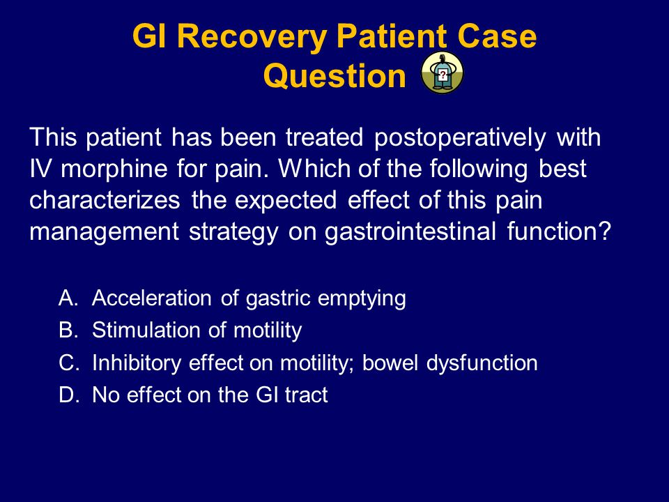 GI Recovery Patient Case Question This patient has been treated postoperatively with IV morphine for pain.
