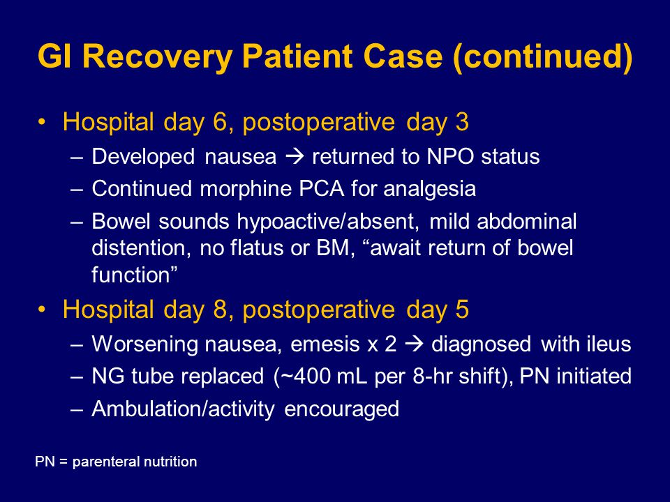 GI Recovery Patient Case (continued) Hospital day 6, postoperative day 3 –Developed nausea  returned to NPO status –Continued morphine PCA for analgesia –Bowel sounds hypoactive/absent, mild abdominal distention, no flatus or BM, await return of bowel function Hospital day 8, postoperative day 5 –Worsening nausea, emesis x 2  diagnosed with ileus –NG tube replaced (~400 mL per 8-hr shift), PN initiated –Ambulation/activity encouraged PN = parenteral nutrition