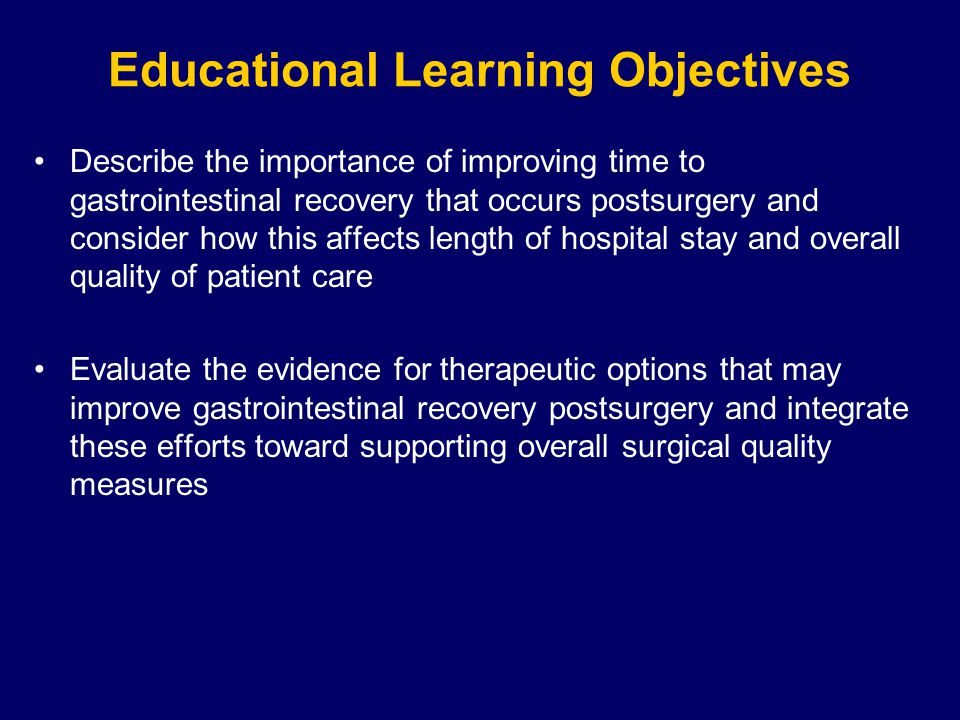 Educational Learning Objectives Describe the importance of improving time to gastrointestinal recovery that occurs postsurgery and consider how this affects length of hospital stay and overall quality of patient care Evaluate the evidence for therapeutic options that may improve gastrointestinal recovery postsurgery and integrate these efforts toward supporting overall surgical quality measures